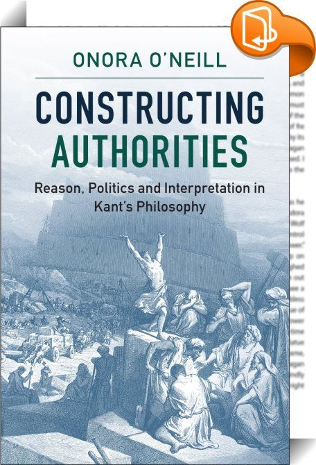 Constructing Authorities    :  This collection of essays brings together the central lines of thought in Onora O Neill s work on Kant s philosophy  developed over many years. Challenging the claim that Kant s attempt to provide a critique of reason fails because it collapses into a dogmatic argument from authority  O Neill shows why Kant held that we must construct  rather than assume  the authority of reason  and how this can be done by ensuring that anything we offer as reasons can b...