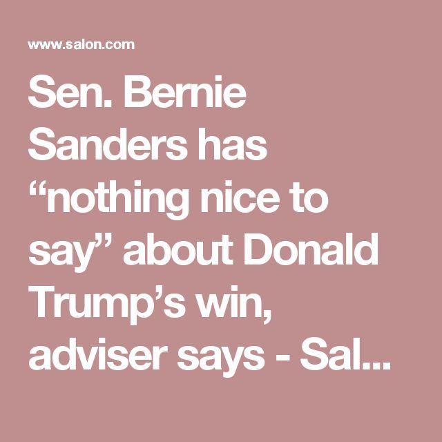"Sen. Bernie Sanders has ""nothing nice to say"" about Donald Trump's win, adviser says - Salon.com"