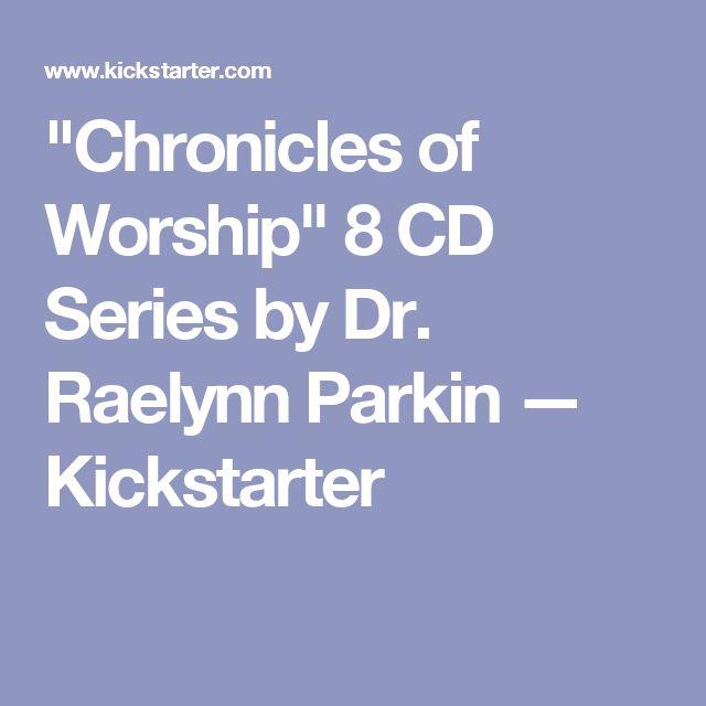 """Chronicles of Worship"" 8 CD Series by Dr. Raelynn Parkin —  Kickstarter"