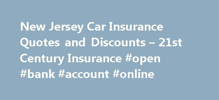 New Jersey Car Insurance Quotes and Discounts – 21st Century Insurance #open #bank #account #online http://insurance.remmont.com/new-jersey-car-insurance-quotes-and-discounts-21st-century-insurance-open-bank-account-online/  #find car insurance # Get a New Jersey Car Insurance Quote from 21st Century Insurance Home to hundreds of miles of pristine shoreline and cities, and towns full of history, New Jersey is an iconic American state. From the historic crossing of the Delaware River by…