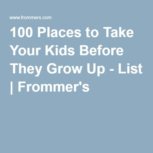 100 Places to Take Your Kids Before They Grow Up - List | Frommer's