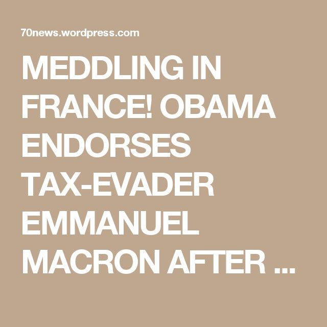 MEDDLING IN FRANCE! OBAMA ENDORSES TAX-EVADER EMMANUEL MACRON AFTER ORDERING CIA TO HACK RIVAL MARINE LE PEN « 70news