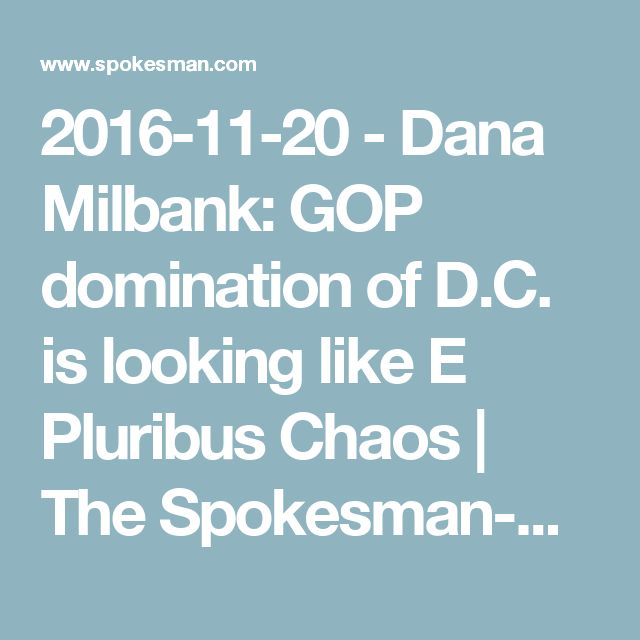 2016-11-20 - Dana Milbank: GOP domination of D.C. is looking like E Pluribus Chaos | The Spokesman-Review