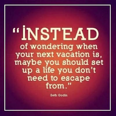 Instead of dreaming of your next vacation, maybe you should set up a life you don't need to escape from.