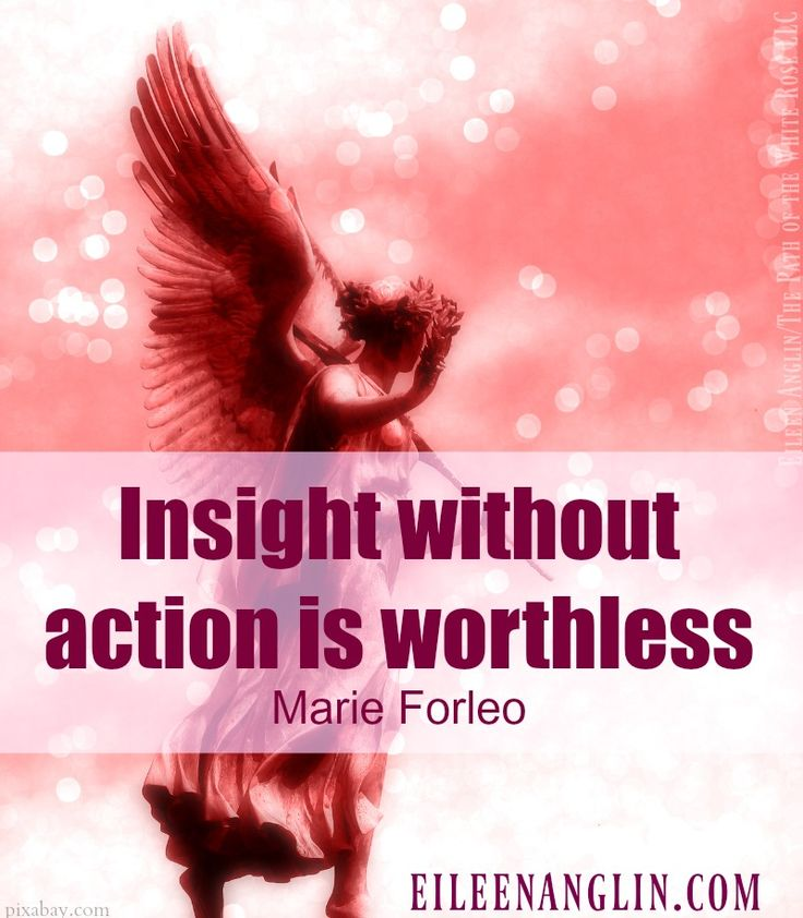 """""""Insight without action is worthless."""" Marie Forleo   Truth. All of the the books, the readings, the workshops, the ah-ha moments won't change your life unless you put actions behind them. Eileen Anglin  VISIT MY WEBSITE ▶ eileenanglin.com for archangel empowerment. Guided angel meditations, Angelic Energy Art, uplifting angel invocation, messages and affirmations."""