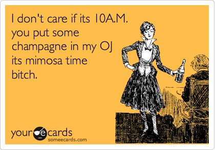 LOL: Mimosas Time, My Life, Mimosas S, So True, 10Am, Ecards, Day Drinking, Totally Me, I Don'T Care