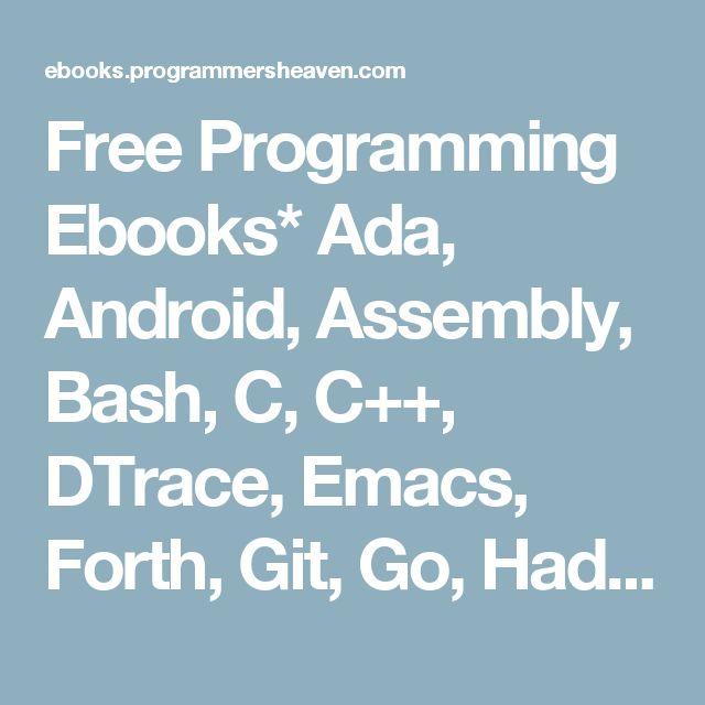 Free Programming Ebooks* Ada, Android, Assembly, Bash, C, C++, DTrace, Emacs, Forth, Git, Go, Hadoop, Haskell, HTML/CSS, IOS, Java, JavaScript, Linux, Lisp,  Lua, Mathematica, Matlab, Maven, Mercurial, MySQL, .NET (C#), NoSQL, Oberon, Objective-C, OCaml, Octave, Octave, OpenScad, Oracle Server, Oracle PL/SQL, Parrot / Perl 6, Perl, PHP, PowerShell, Prolog, PostgreSQL, Python, Django, R, Ruby, Ruby on Rails, Rust, Sage, Scala, Scheme, Scratch, Sed, Silverlight, Smalltalk, Subversion…