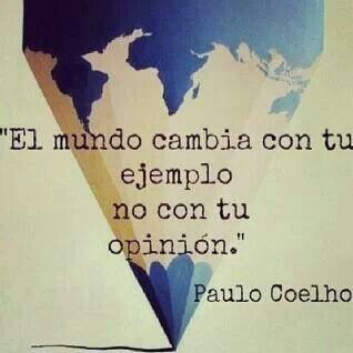 The world changes by your example, not by your opinion. - Paulo Coelho