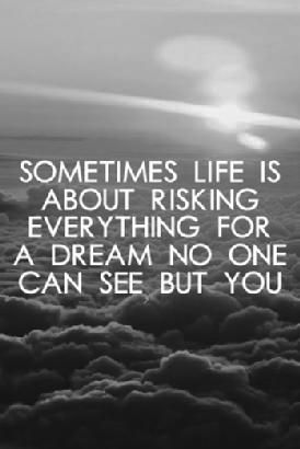 Sometimes life is about risking everything for a #dream no one can see but you.