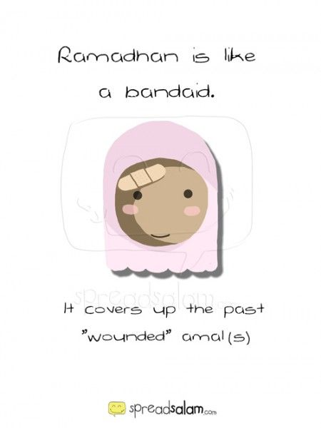 Ramadhan is like a bandaid,  It covers up past 'wounded' amals.