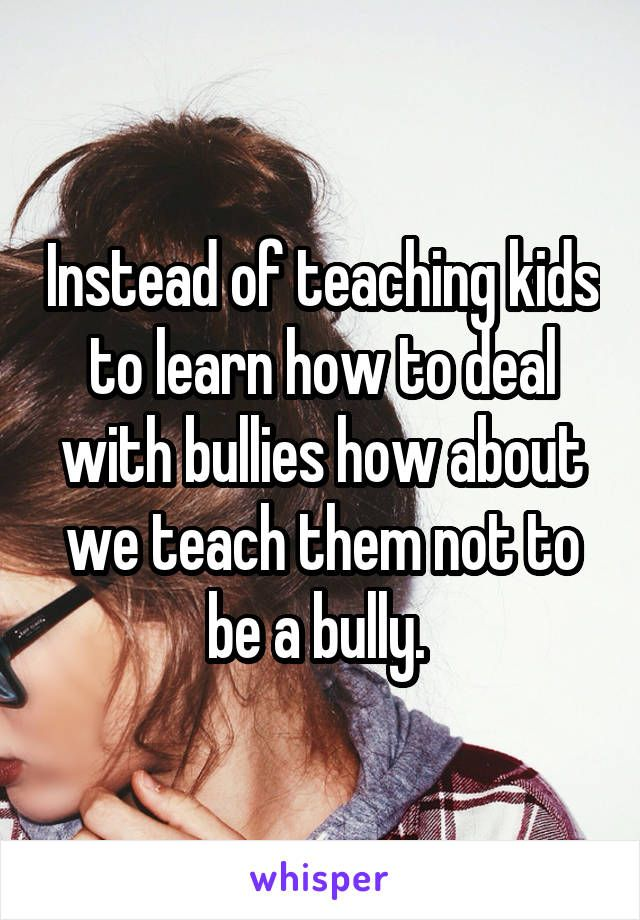 Instead of teaching kids to learn how to deal with bullies how about we teach them not to be a bully.
