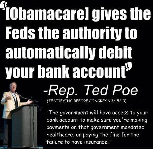 """[Obamacare] gives the Feds the authority to automatically debit your bank account"" -Representative Ted Poe (R-Texas)  http://www.c-spanvideo.org/videoLibrary/clip.php?appid=597841221"