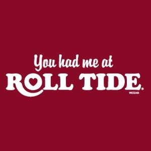 Even though i'm not a alabama fan I LOVE saying this to my husband like all the roll tide commercials do.