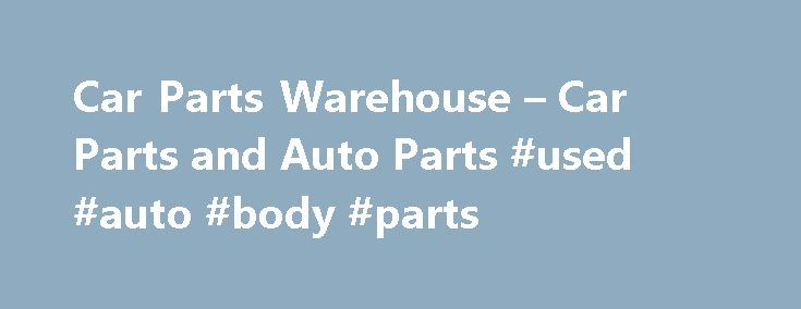 Car Parts Warehouse – Car Parts and Auto Parts #used #auto #body #parts http://auto.remmont.com/car-parts-warehouse-car-parts-and-auto-parts-used-auto-body-parts/  #car auto # Car Parts Warehouse Car Parts Warehouse is an industry leading online car parts supplier. We sell top quality auto parts at wholesale prices. Car Parts Warehouse provides auto parts for both domestic and import vehicles at unbeatable discounts, which you won't find anywhere else. Simply browse our user-friendly website…