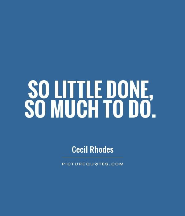 So little done, so much to do. Picture Quote #1