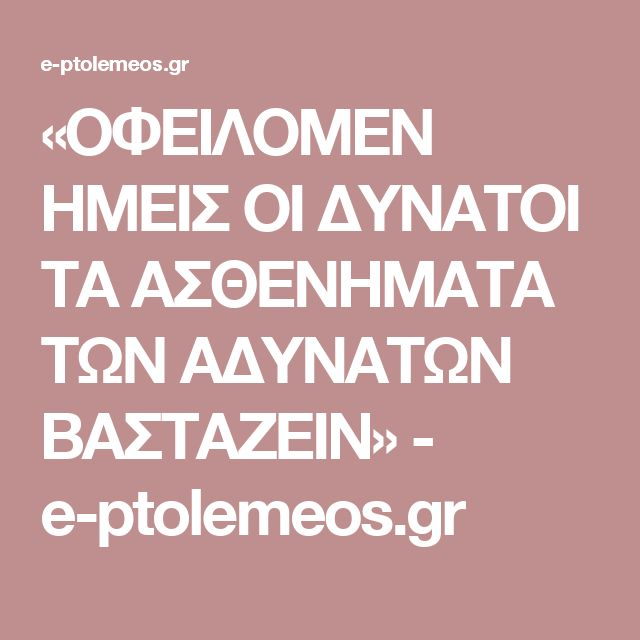 «ΟΦΕΙΛΟΜΕΝ ΗΜΕΙΣ ΟΙ ΔΥΝΑΤΟΙ ΤΑ ΑΣΘΕΝΗΜΑΤΑ ΤΩΝ ΑΔΥΝΑΤΩΝ ΒΑΣΤΑΖΕΙΝ» - e-ptolemeos.gr