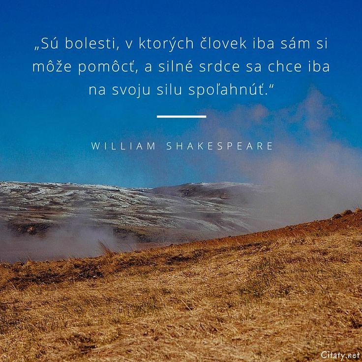Sú bolesti, v ktorých človek iba sám si môže pomôcť, a silné srdce sa chce iba na svoju silu spoľahnúť. - William Shakespeare