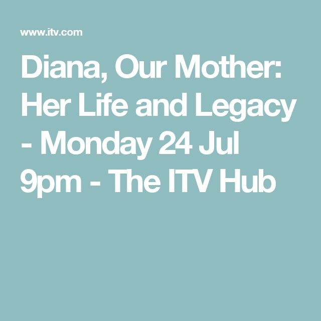 Diana, Our Mother: Her Life and Legacy - Monday 24 Jul 9pm - The ITV Hub