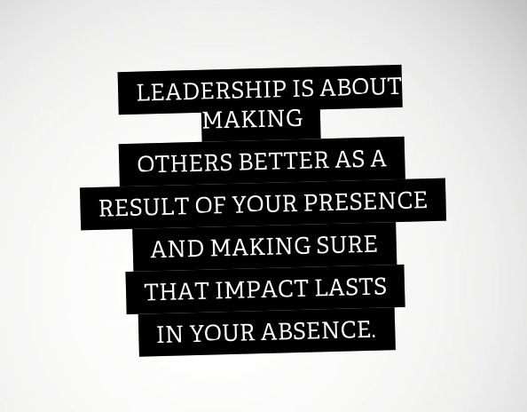 """Leadership is about making others better as a result of your presence, and making sure that impact lasts in your absence - Sheryl Sandberg """"Lean In"""""""