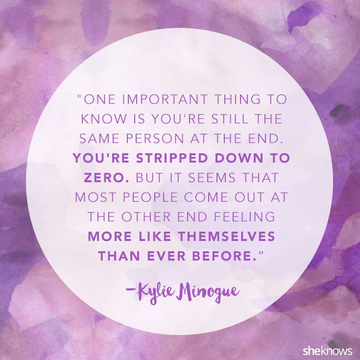 Kylie Minogue. Even when it feels like you have nothing, you have yourself and your strength.
