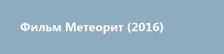 Фильм Метеорит (2016) http://kinogo-onlaine.net/1290-film-meteorit-2016.html