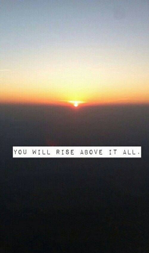 You will rise above it all...