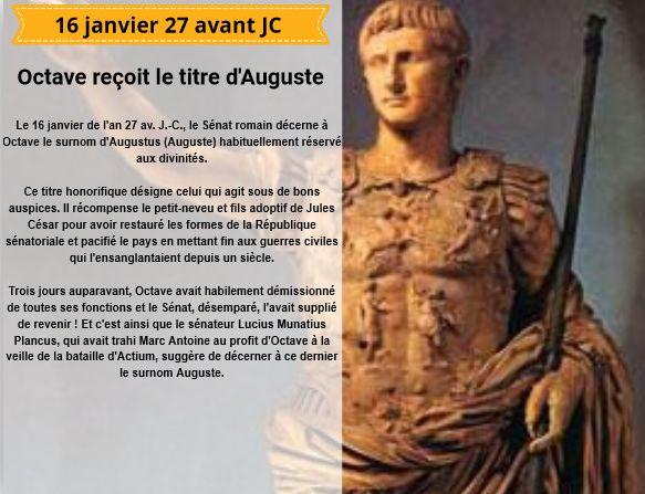 Le 16 janvier de l'an 27 av. J.-C., le Sénat romain décerne à Octave le surnom d'Augustus (Auguste) habituellement réservé aux divinités.  Ce titre honorifique désigne celui qui agit sous de bons auspices. Il récompense le petit-neveu et fils adoptif de Jules César pour avoir restauré les formes de la République sénatoriale et pacifié le pays en mettant fin aux guerres civiles qui l'ensanglantaient depuis un siècle.