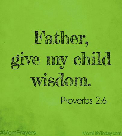 Father, give my child wisdom. Proverbs 2:6 #MomPrayers