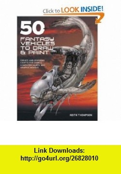 50 Fantasy Vehicles to Draw and Paint Create Awe-Inspiring Crafts for Comics, C (9780715326831) Keith Thompson , ISBN-10: 071532683X  , ISBN-13: 978-0715326831 ,  , tutorials , pdf , ebook , torrent , downloads , rapidshare , filesonic , hotfile , megaupload , fileserve