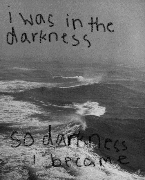 I was in darkness, so darkness I became.