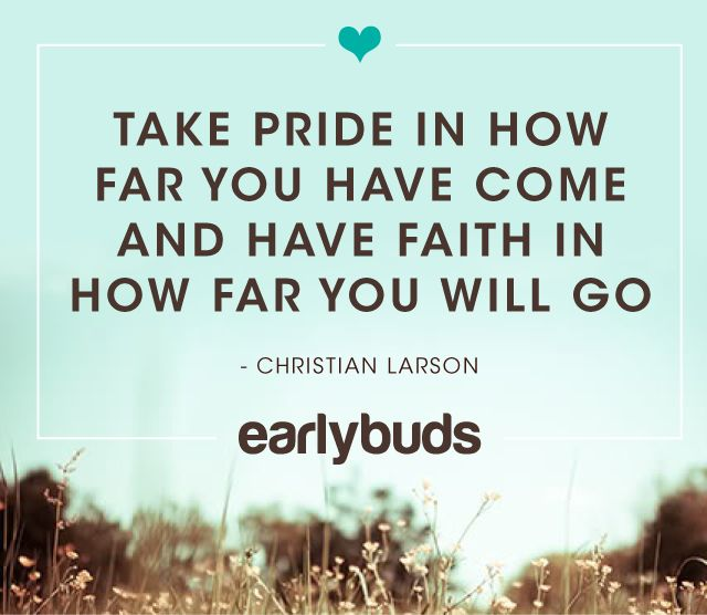 Take pride in how far you have come, and have faith in how far you will go. Early Buds preemie NICU Quote.