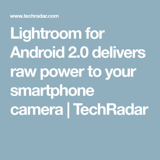 Lightroom for Android 2.0 delivers raw power to your smartphone camera   TechRadar