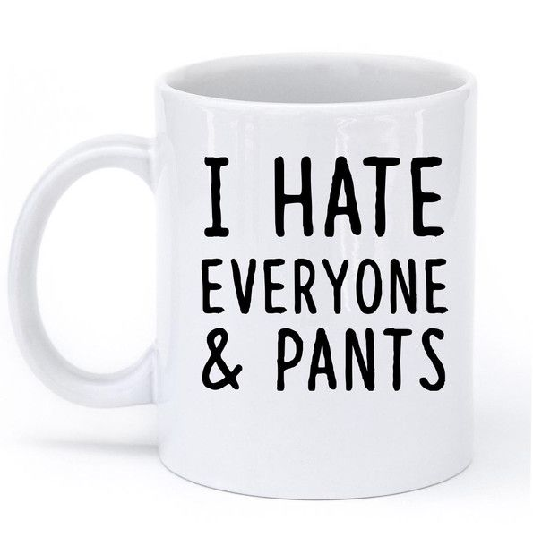 I HATE EVERYONE & PANTS MUG – Shirtoopia