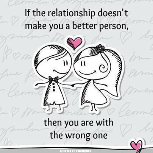 If the relationship doesn't make you a better person, then you are with the wrong one.