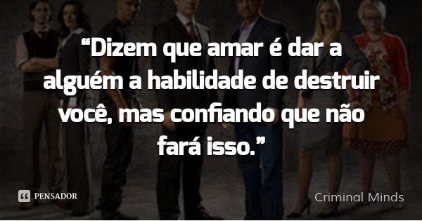 """""""Dizem que amar é dar a alguém a habilidade de destruir você, mas confiando que não fará isso."""" — Criminal Minds"""