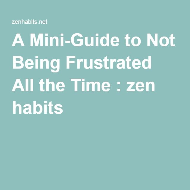A Mini-Guide to Not Being Frustrated All the Time : zen habits