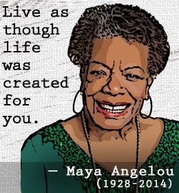 Live as though life was created for you. {Maya Angelou}