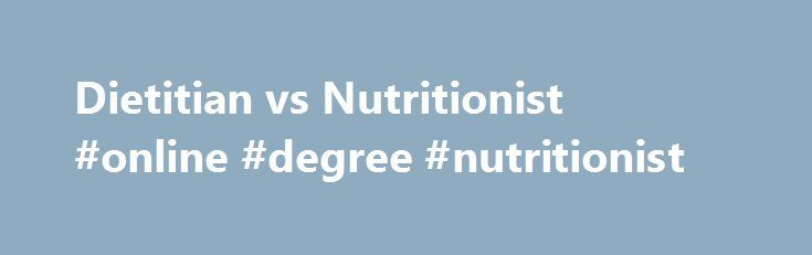 Dietitian vs Nutritionist #online #degree #nutritionist http://fresno.remmont.com/dietitian-vs-nutritionist-online-degree-nutritionist/  # Distinguishing Between Dietitian vs Nutritionist Many people mistakenly use the terms dietitian and nutritionist interchangeably. Although these two professions are undoubtedly related, they maintain distinctive qualities. The biggest difference between dietitians and nutritionists lies in the legal restrictions that each title carries. Only nutritionists…