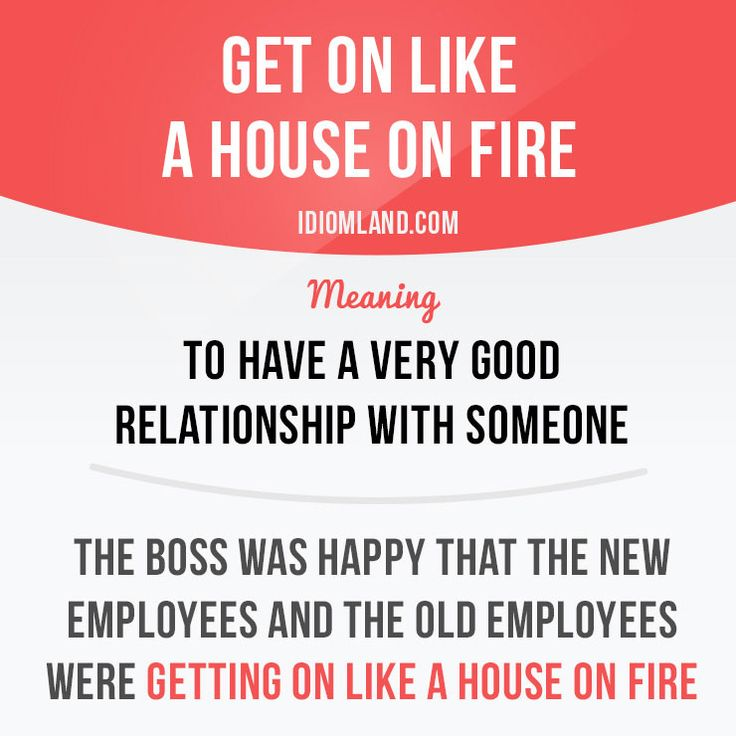 """""""Get on like a house on fire"""" means """"to have a very good relationship with someone"""". Examples: The boss was happy that the new employees and the old employees were getting on like a house on fire."""