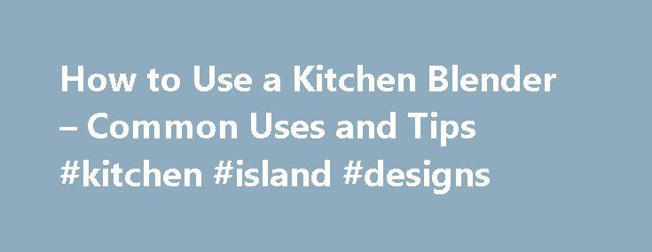 How to Use a Kitchen Blender – Common Uses and Tips #kitchen #island #designs http://kitchen.nef2.com/how-to-use-a-kitchen-blender-common-uses-and-tips-kitchen-island-designs/  #kitchen blender # How to Use a Kitchen Blender – Common Uses and Tips By Mari