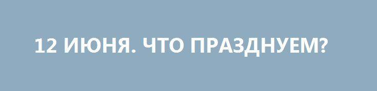 12 ИЮНЯ. ЧТО ПРАЗДНУЕМ? http://rusdozor.ru/2017/06/13/12-iyunya-chto-prazdnuem/  Мы празднуем «День России», день великой страны с великим прошлым и славный будущим. Чтобы особо подчеркнуть наши достижения и перспективы был выбран именно этот особый день. Раньше он назывался «день независимости». За эти годы мы уже устали думать – от ...