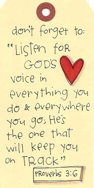 """""""Listen for God's voice in everything you do, everywhere you go; He's the one who will keep you on track."""" Proverbs 3:6 {MSG} -- """"Trust in the LORD with all your heart and lean not on your own understanding; in ALL your ways submit to Him, and He will make your paths straight"""" Proverbs 3:6 {NIV}"""