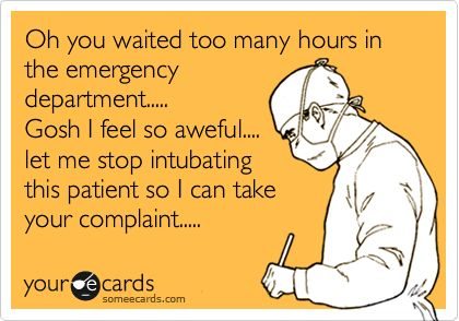 Oh you waited too many hours in the emergency department..... Gosh I feel so aweful.... let me stop intubating this patient so I can take your complaint.....