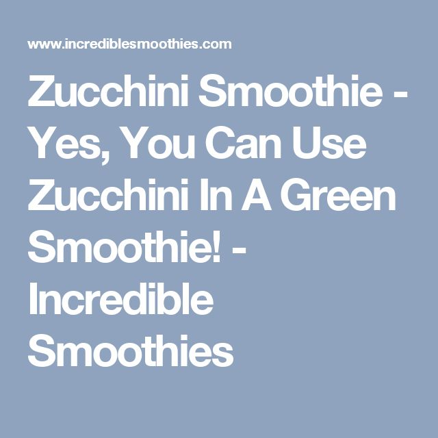 Zucchini Smoothie - Yes, You Can Use Zucchini In A Green Smoothie! - Incredible Smoothies