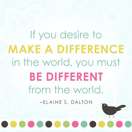"""If you desire to make a difference in the world, you must be different from the world."" – Elaine S. Dalton"