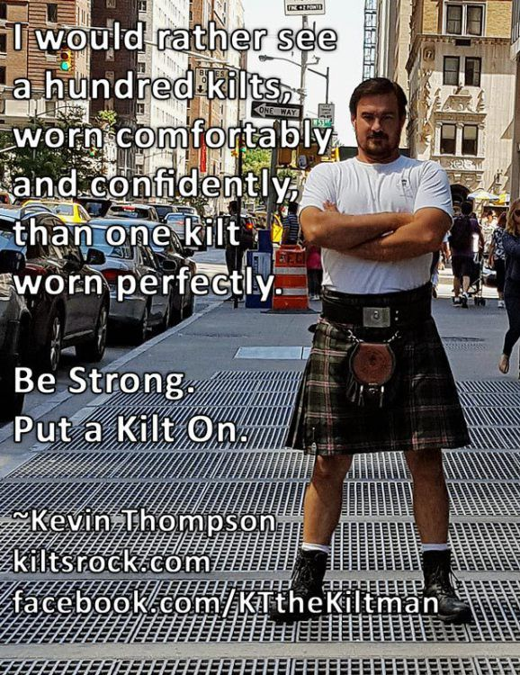 Be Strong. Put a Kilt On. Read #Kiltology from amazon  don't forget to follow my blog at http://www.kiltsrock.com/forum/blogs/blog/1-kt-the-kiltman/