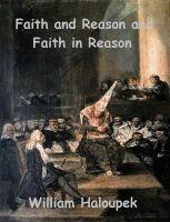 Faith and Reason and Faith in Reason, an ebook by William Haloupek at Smashwords