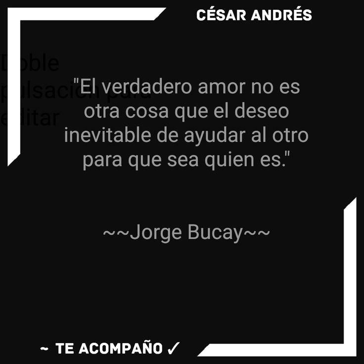 """""""El verdadero amor no es otra cosa que el deseo inevitable de ayudar al otro para que sea quien es.""""   ~~Jorge Bucay~~"""
