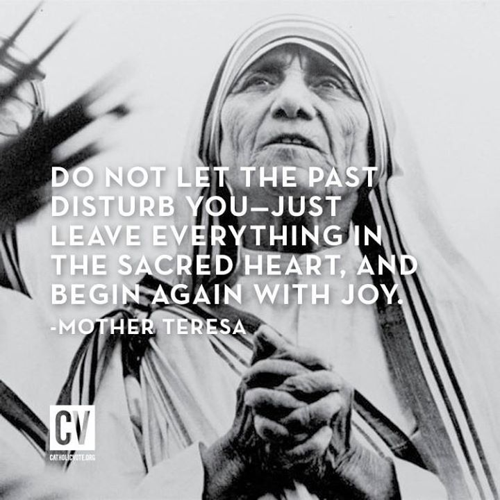 Do Not Let the Past Disturb You ~ Leave Everything in the Sacred Heart, And Begin Again With JOY. ~ Mother Theresa Joy IS for Catholics | joy of nine9