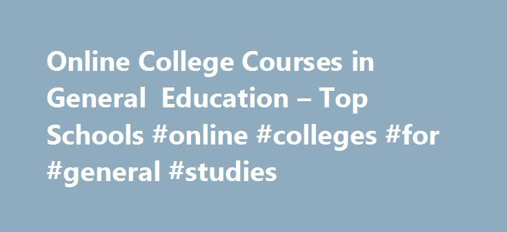 Online College Courses in General Education – Top Schools #online #colleges #for #general #studies http://education.nef2.com/online-college-courses-in-general-education-top-schools-online-colleges-for-general-studies/  # The Online Course Finder Available Online Courses Online Coursesby Subject Online Coursesby State University General Education Courses Available Online Haven t found your true career calling? Can t choose just one subject to study? If this sounds remotely familiar, it might…
